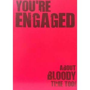 GREETING CARD - YOU'RE ENGAGED ABOUT BLOODY TIME